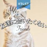 友達に会いたくない…その心理とは。会うべき or 断るべき?