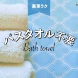 バスタオルを使わずに体を乾かす方法とは?タオルの洗濯を減らせば家事がラクになる!